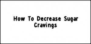 How To Decrease Sugar Cravings